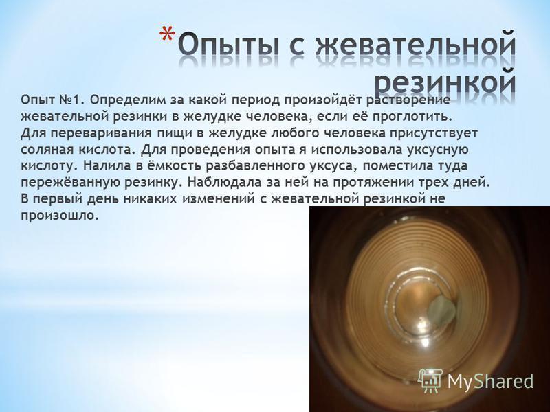 Опыт 1. Определим за какой период произойдёт растворение жевательной резинки в желудке человека, если её проглотить. Для переваривания пищи в желудке любого человека присутствует соляная кислота. Для проведения опыта я использовала уксусную кислоту.
