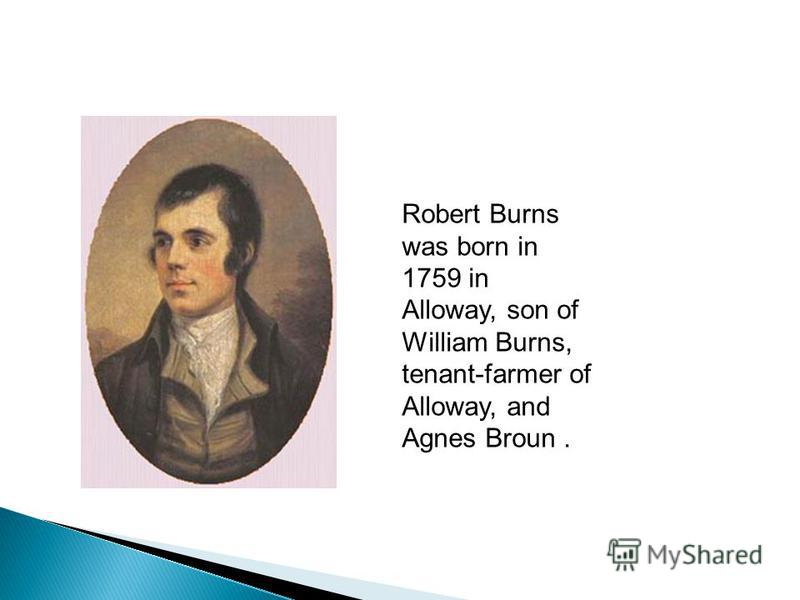 Robert Burns was born in 1759 in Alloway, son of William Burns, tenant-farmer of Alloway, and Agnes Broun.