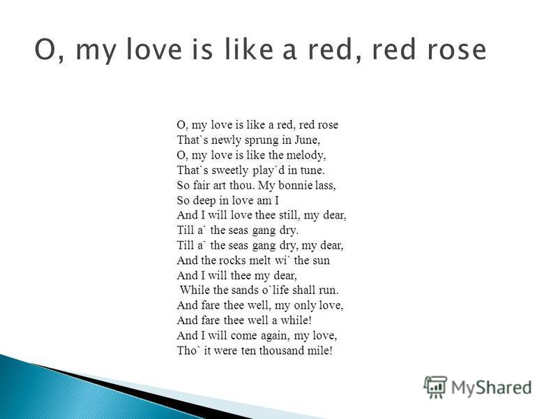 O, my love is like a red, red rose That`s newly sprung in June, O, my love is like the melody, That`s sweetly play`d in tune. So fair art thou. My bonnie lass, So deep in love am I And I will love thee still, my dear, Till a` the seas gang dry. Till