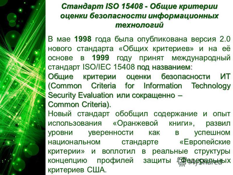 Стандарт ISO 15408 - Общие критерии оценки безопасности информационных технологий под названием: В мае 1998 года была опубликована версия 2.0 нового стандарта «Общих критериев» и на её основе в 1999 году принят международный стандарт ISO/IEC 15408 по