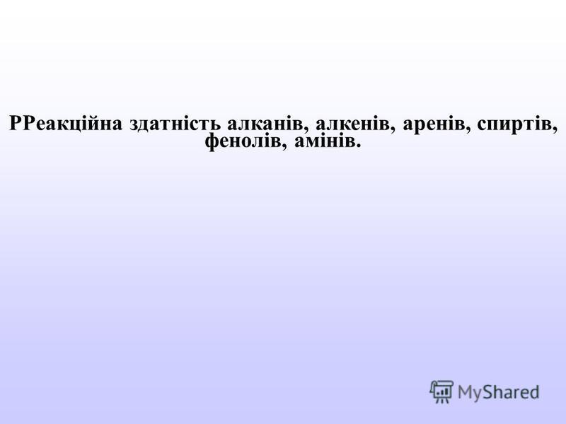 РРеакційна здатність алканів, алкенів, аренів, спиртів, фенолів, амінів.