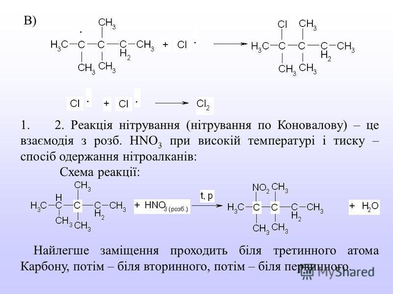 В) 1. 2. Реакція нітрування (нітрування по Коновалову) – це взаємодія з розб. НNO 3 при високій температурі і тиску – спосіб одержання нітроалканів: Схема реакції: Найлегше заміщення проходить біля третинного атома Карбону, потім – біля вторинного, п