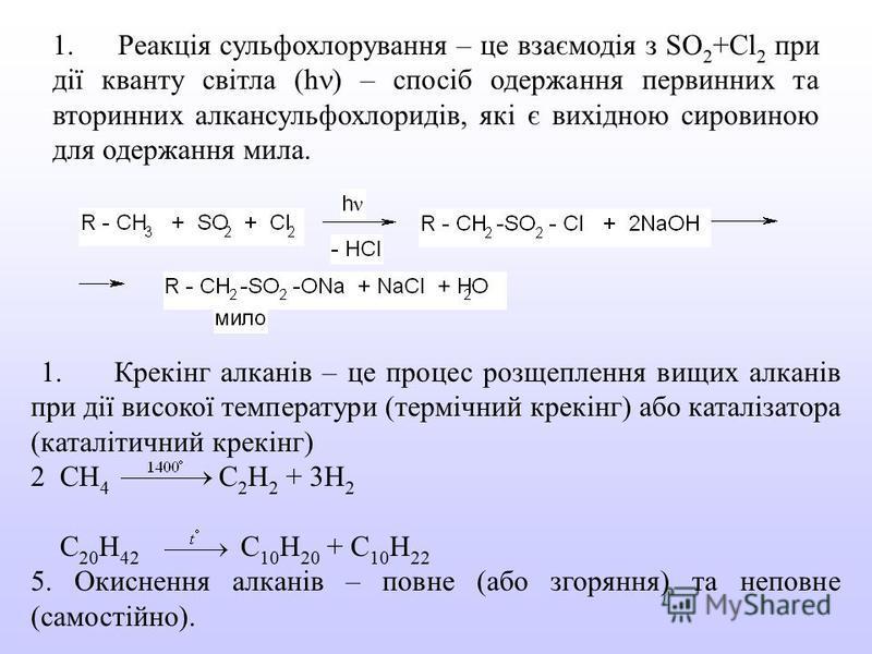 1. Реакція сульфохлорування – це взаємодія з SO 2 +Cl 2 при дії кванту світла (h ) – спосіб одержання первинних та вторинних алкансульфохлоридів, які є вихідною сировиною для одержання мила. 1. Крекінг алканів – це процес розщеплення вищих алканів пр