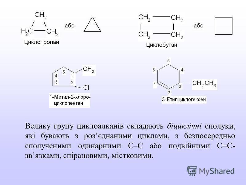 Велику групу циклоалканів складають біциклічні сполуки, які бувають з розєднаними циклами, з безпосередньо сполученими одинарними С–С або подвійними С=С- звязками, спірановими, містковими.