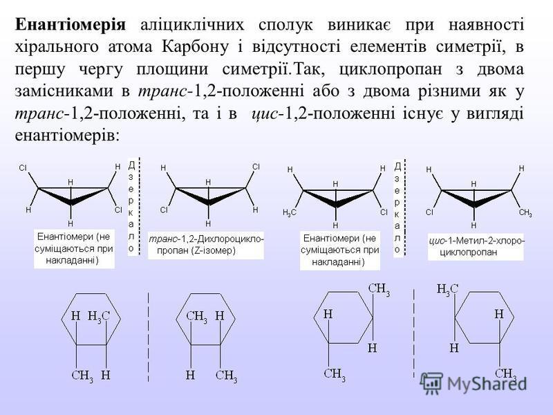Енантіомерія аліциклічних сполук виникає при наявності хірального атома Карбону і відсутності елементів симетрії, в першу чергу площини симетрії.Так, циклопропан з двома замісниками в транс-1,2-положенні або з двома різними як у транс-1,2-положенні,
