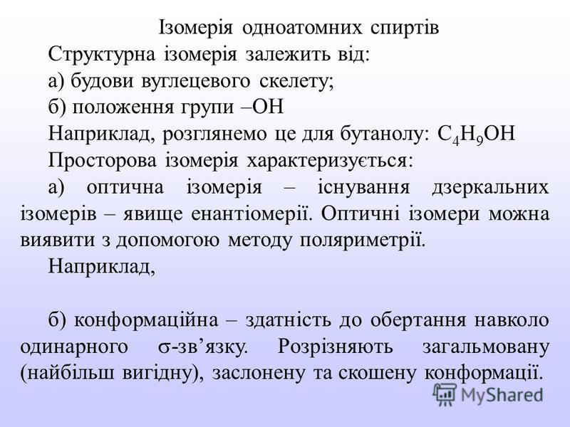 Ізомерія одноатомних спиртів Структурна ізомерія залежить від: а) будови вуглецевого скелету; б) положення групи –ОН Наприклад, розглянемо це для бутанолу: С 4 Н 9 ОН Просторова ізомерія характеризується: а) оптична ізомерія – існування дзеркальних і