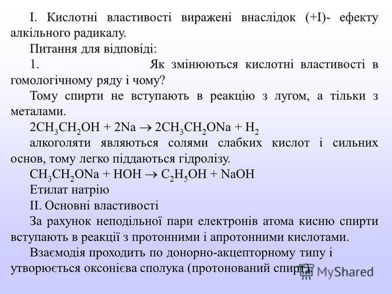 І. Кислотні властивості виражені внаслідок (+І)- ефекту алкільного радикалу. Питання для відповіді: 1. Як змінюються кислотні властивості в гомологічному ряду і чому? Тому спирти не вступають в реакцію з лугом, а тільки з металами. 2СН 3 СН 2 ОН + 2N