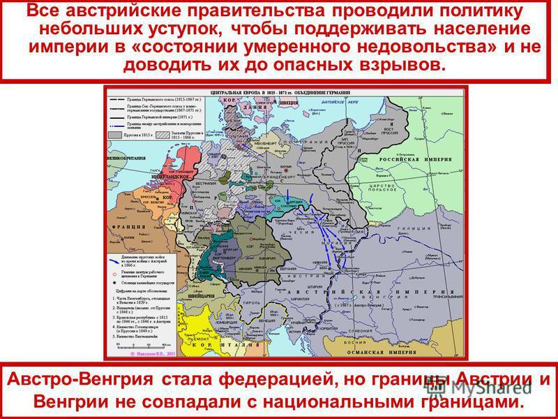 Все австрийские правительства проводили политику небольших уступок, чтобы поддерживать население империи в «состоянии умеренного недовольства» и не доводить их до опасных взрывов. Австро-Венгрия стала федерацией, но границы Австрии и Венгрии не совпа