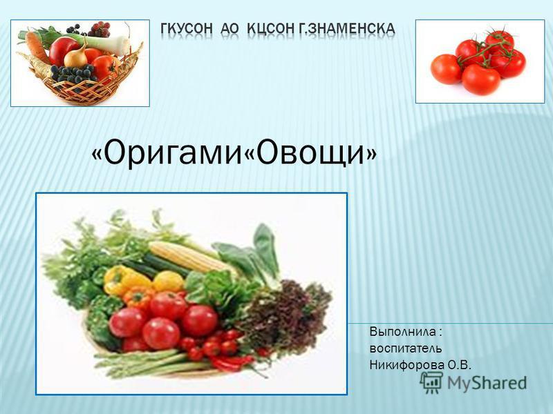«Оригами«Овощи» Выполнила : воспитатель Никифорова О.В.
