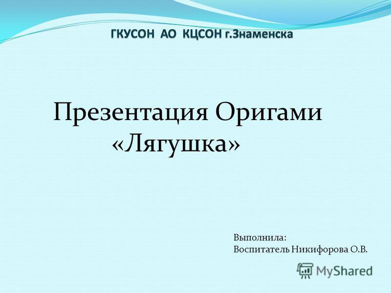 Презентация Оригами «Лягушка» Выполнила: Воспитатель Никифорова О.В.