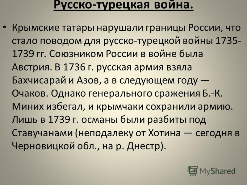 Русско-турецкая война. Крымские татары нарушали границы России, что стало поводом для русско-турецкой войны 1735- 1739 гг. Союзником России в войне была Австрия. В 1736 г. русская армия взяла Бахчисарай и Азов, а в следующем году Очаков. Однако гене