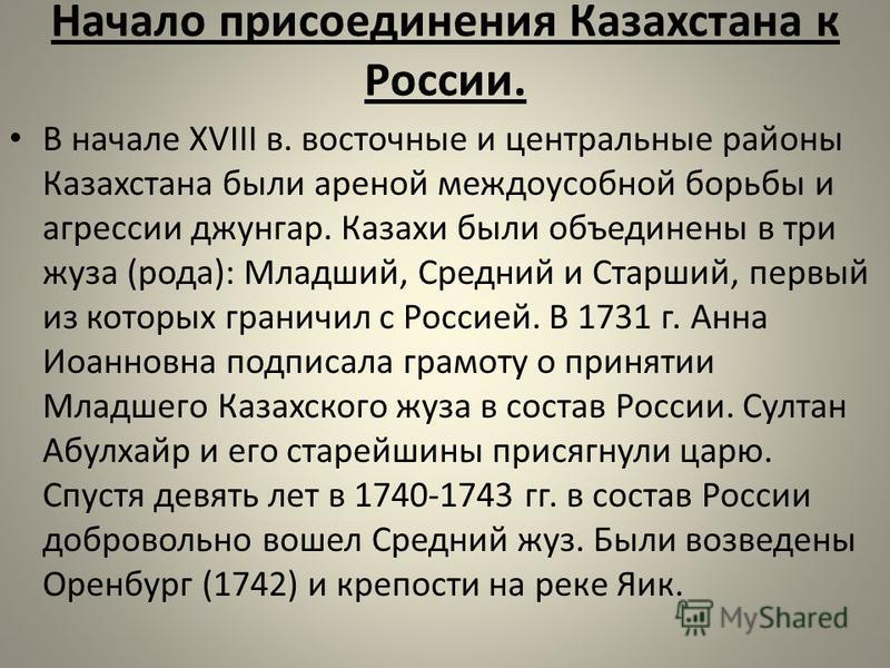 Начало присоединения Казахстана к России. В начале XVIII в. восточные и центральные районы Казахстана были ареной междоусобной борьбы и агрессии джунгар. Казахи были объединены в три жуза (рода): Младший, Средний и Старший, первый из которых граничи