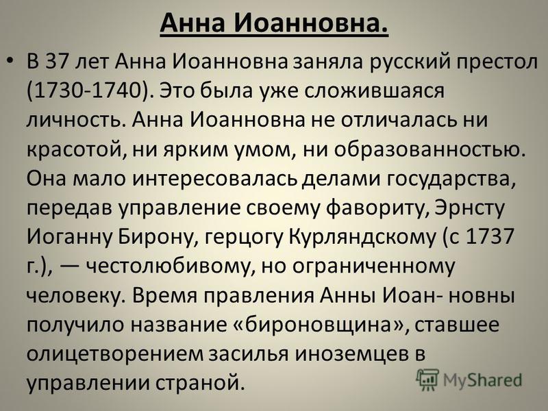 Анна Иоанновна. В 37 лет Анна Иоанновна заняла русский престол (1730-1740). Это была уже сложившаяся личность. Анна Иоанновна не отличалась ни красотой, ни ярким умом, ни образованностью. Она мало интересовалась делами государства, передав управление