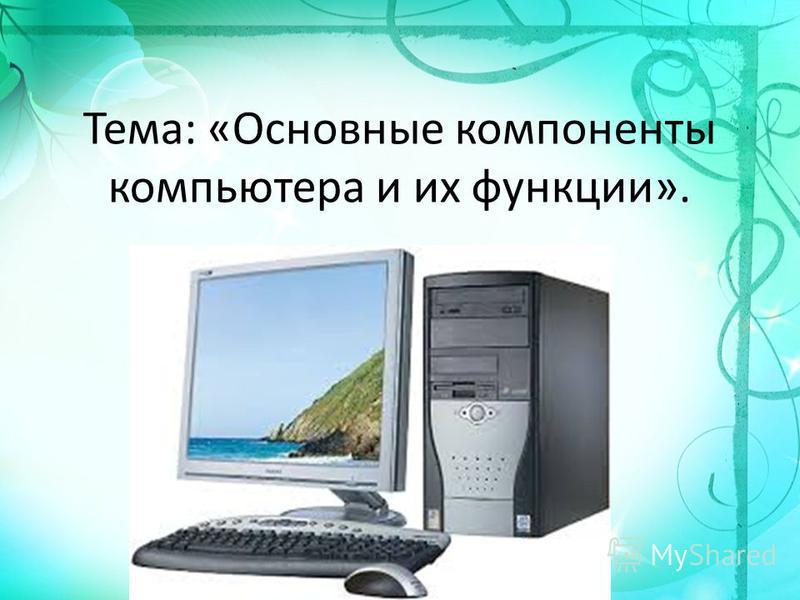 Тема: «Основные компоненты компьютера и их функции».