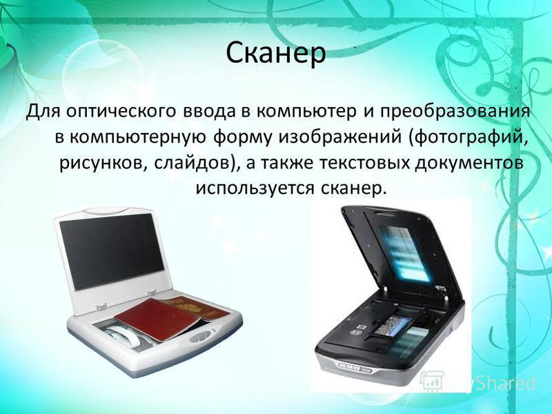Сканер Для оптического ввода в компьютер и преобразования в компьютерную форму изображений (фотографий, рисунков, слайдов), а также текстовых документов используется сканер.
