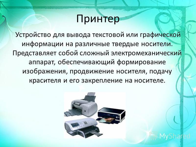 Принтер Устройство для вывода текстовой или графической информации на различные твердые носители. Представляет собой сложный электромеханический аппарат, обеспечивающий формирование изображения, продвижение носителя, подачу красителя и его закреплени