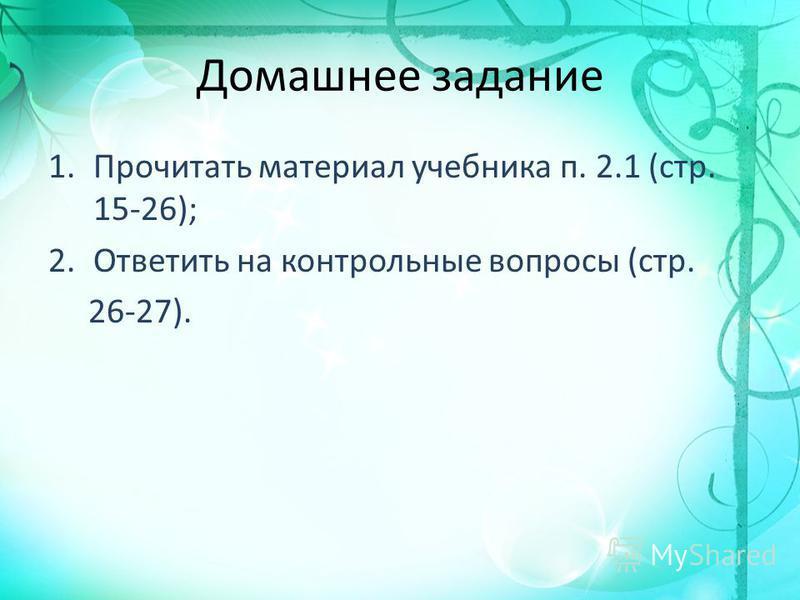 Домашнее задание 1. Прочитать материал учебника п. 2.1 (стр. 15-26); 2. Ответить на контрольные вопросы (стр. 26-27).