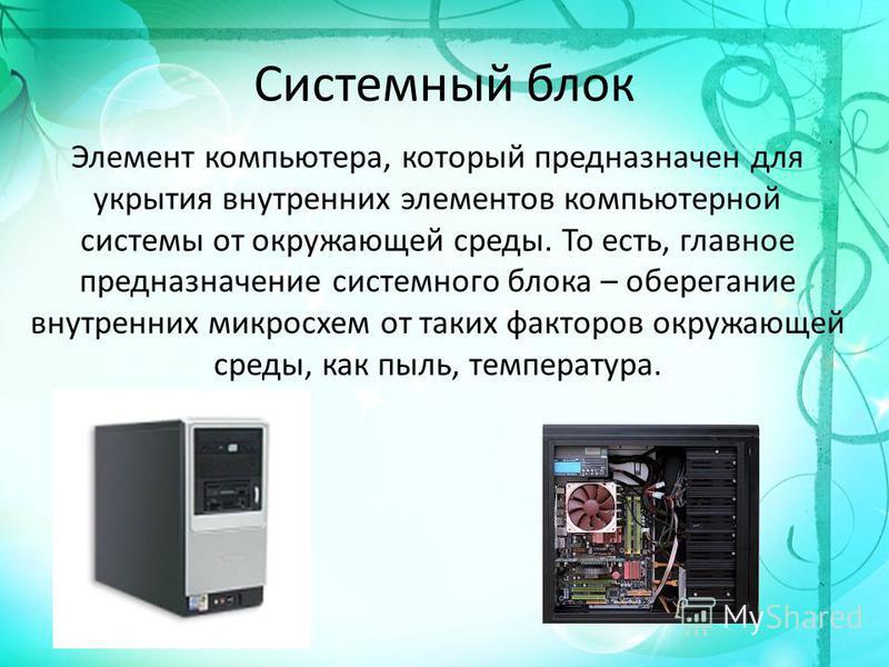 Системный блок Элемент компьютера, который предназначен для укрытия внутренних элементов компьютерной системы от окружающей среды. То есть, главное предназначение системного блока – оберегание внутренних микросхем от таких факторов окружающей среды,