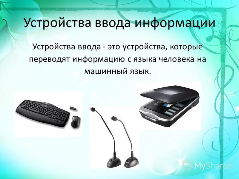 Устройства ввода информации Устройства ввода - это устройства, которые переводят информацию с языка человека на машинный язык.