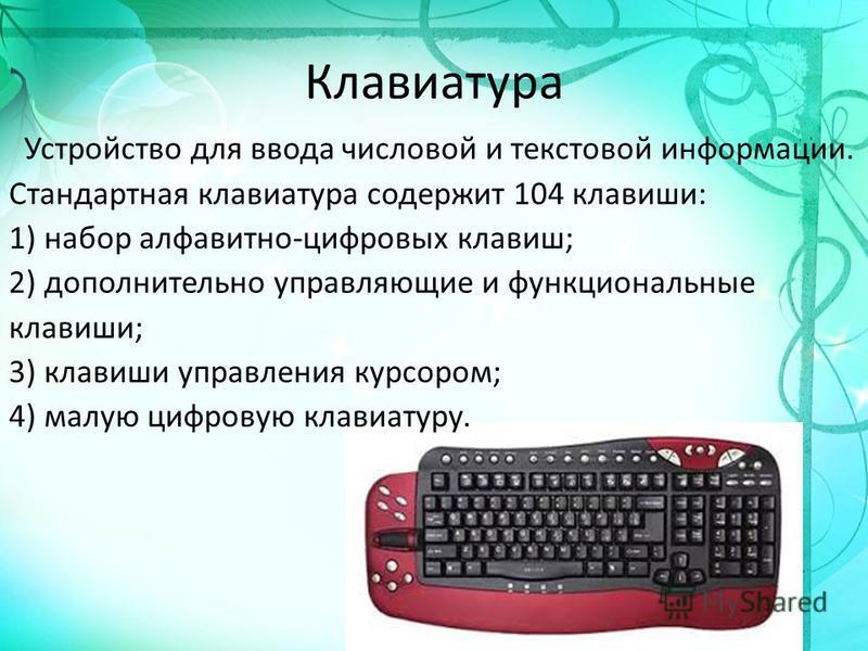 Клавиатура Устройство для ввода числовой и текстовой информации. Стандартная клавиатура содержит 104 клавиши: 1) набор алфавитно-цифровых клавиш; 2) дополнительно управляющие и функциональные клавиши; 3) клавиши управления курсором; 4) малую цифровую