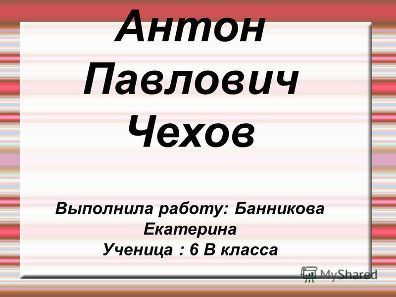 Антон Павлович Чехов Выполнила работу: Банникова Екатерина Ученица : 6 В класса