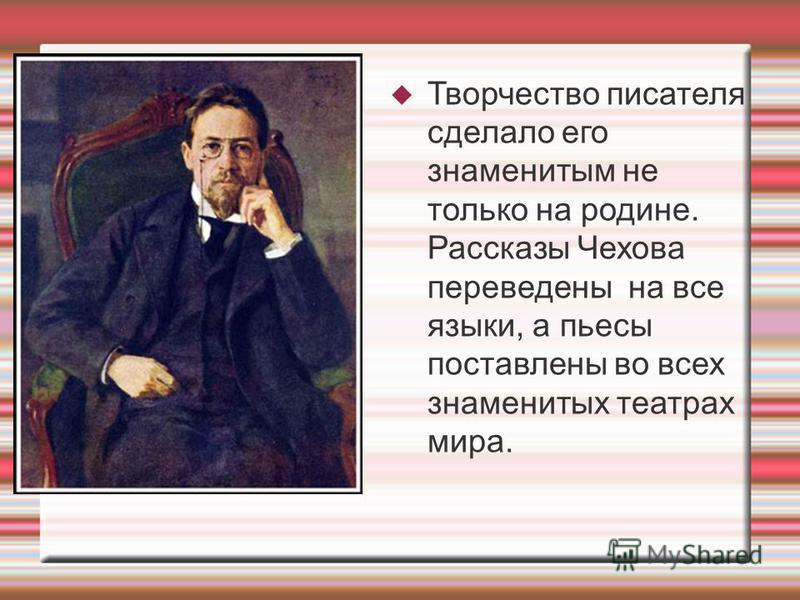 Творчество писателя сделало его знаменитым не только на родине. Рассказы Чехова переведены на все языки, а пьесы поставлены во всех знаменитых театрах мира.
