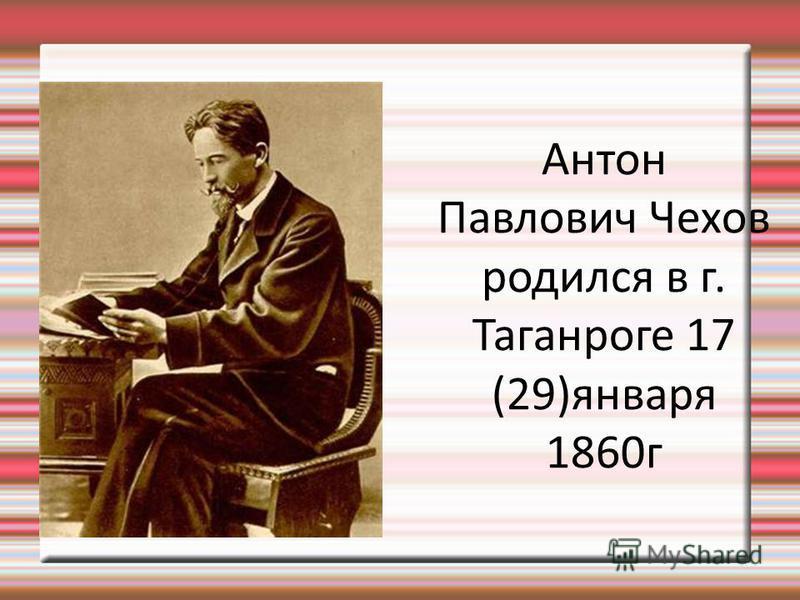 Антон Павлович Чехов родился в г. Таганроге 17 (29)января 1860 г