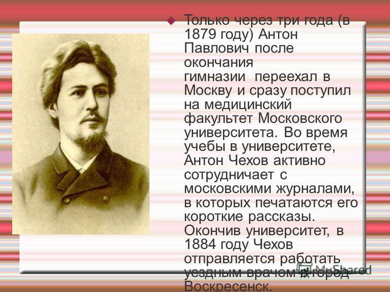 Только через три года (в 1879 году) Антон Павлович после окончания гимназии переехал в Москву и сразу поступил на медицинский факультет Московского университета. Во время учебы в университете, Антон Чехов активно сотрудничает с московскими журналами,