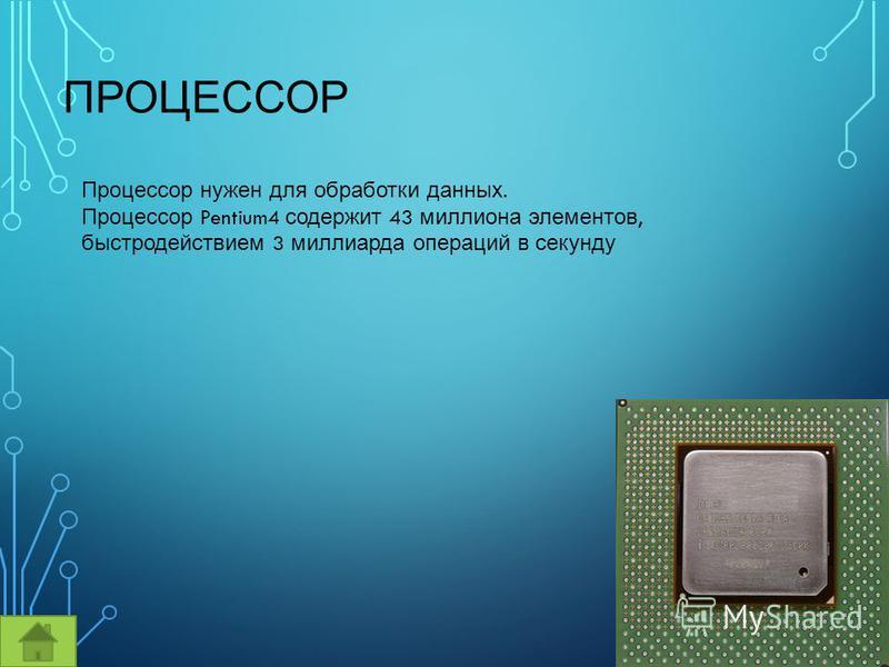 ПРОЦЕССОР Процессор нужен для обработки данных. Процессор Pentium4 содержит 43 миллиона элементов, быстродействием 3 миллиарда операций в секунду