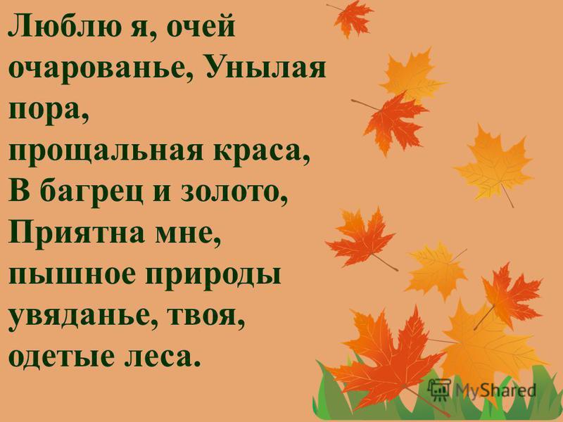 Люблю я, очей очарованье, Унылая пора, прощальная краса, В багрец и золото, Приятна мне, пышное природы увяданье, твоя, одетые леса.