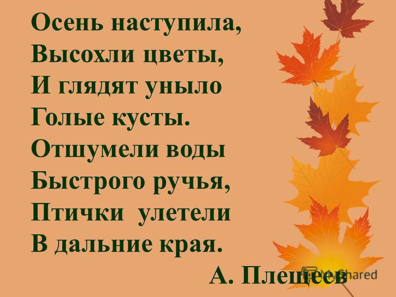 Осень наступила, Высохли цветы, И глядят уныло Голые кусты. Отшумели воды Быстрого ручья, Птички улетели В дальние края. А. Плещеев