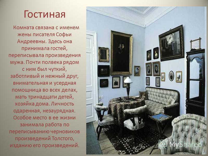 Гостиная Комната связана с именем жены писателя Софьи Андреевны. Здесь она принимала гостей, переписывала произведения мужа. Почти полвека рядом с ним был чуткий, заботливый и нежный друг, внимательная и усердная помощница во всех делах, мать тринадц