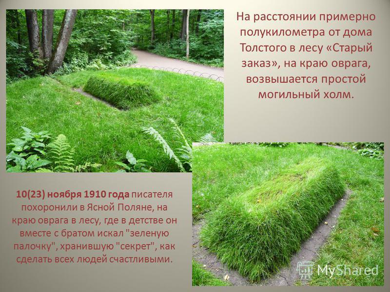 10(23) ноября 1910 года писателя похоронили в Ясной Поляне, на краю оврага в лесу, где в детстве он вместе с братом искал