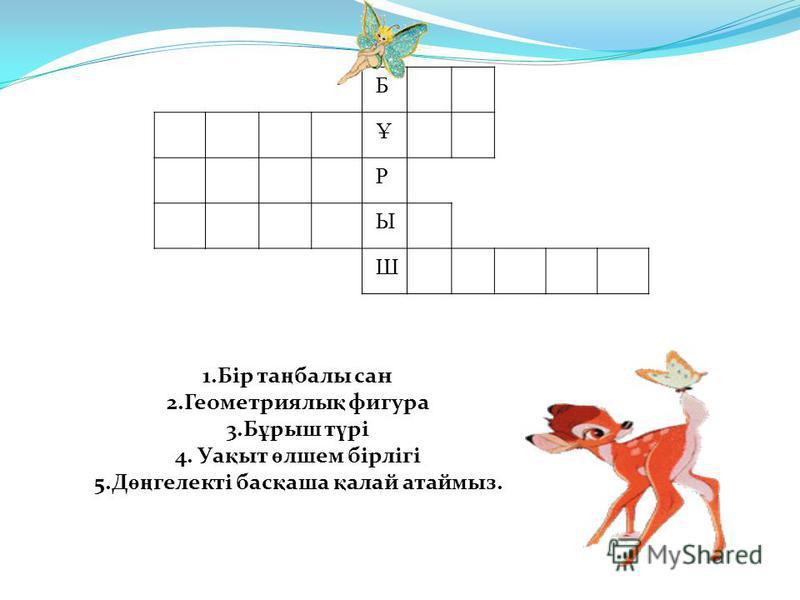 Б Ұ Р Ы Ш 1.Бір та ң балы сан 2.Геометриялы қ фигура 3.Б ұ рыш т ү рі 4. Уа қ ыт ө лшем бірлігі 5.Д өң гелекті бас қ аша қ алай атаймыз.