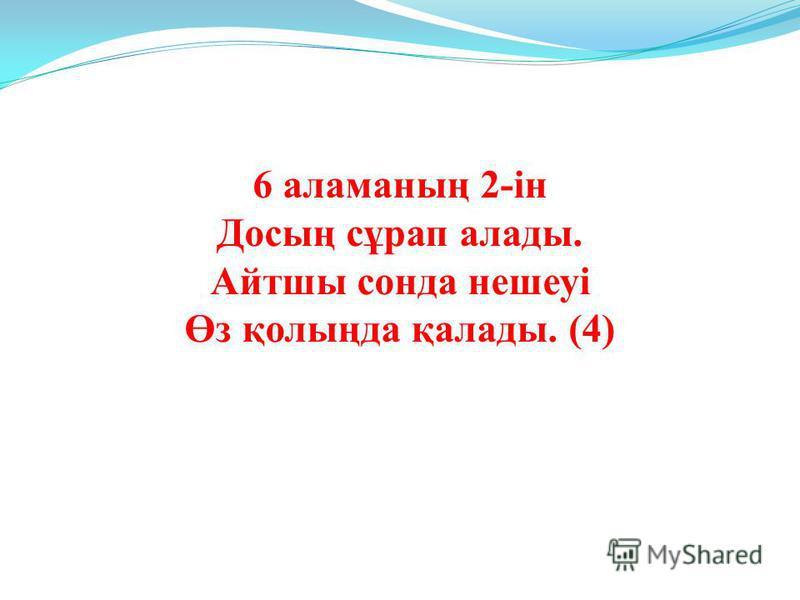 6 аламаның 2-ін Досың сұрап алады. Айтшы сонда нешеуі Өз қолыңда қалады. (4)
