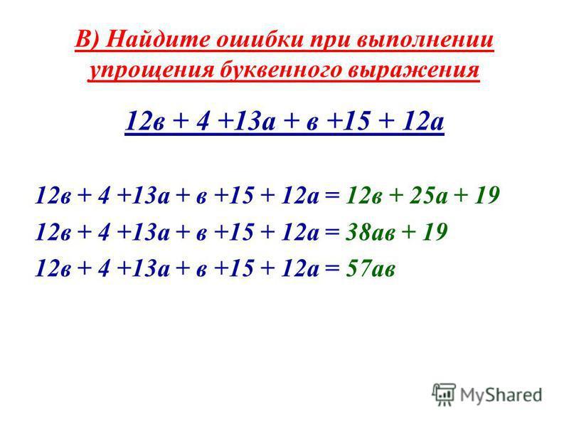 В) Найдите ошибки при выполнении упрощения буквенного выражения 12 в + 4 +13 а + в +15 + 12 а 12 в + 4 +13 а + в +15 + 12 а = 12 в + 25 а + 19 12 в + 4 +13 а + в +15 + 12 а = 38 а в + 19 12 в + 4 +13 а + в +15 + 12 а = 57 а в