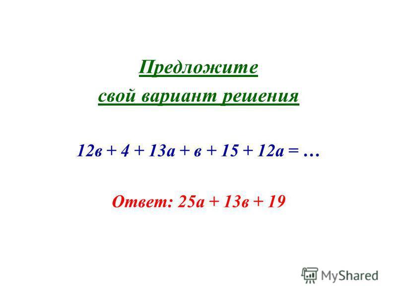 Предложите свой вариант решения 12 в + 4 + 13 а + в + 15 + 12 а = … Ответ: 25 а + 13 в + 19