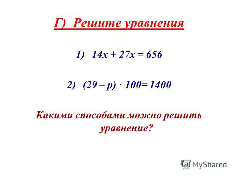 Г) Решите ура внения 1)14 х + 27 х = 656 2)(29 – p) · 100= 1400 Какими способами можно решить ура внение?