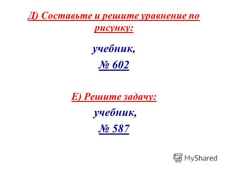 Д) Соста вьте и решите ура внение по рисунку: учебник, 602 Е) Решите задачу: учебник, 587