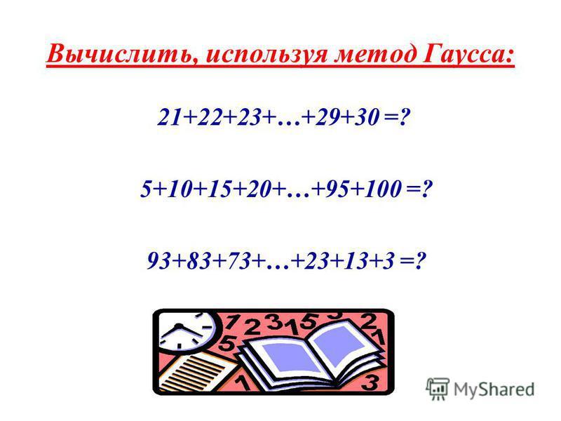 Вычислить, используя метод Гаусса: 21+22+23+…+29+30 =? 5+10+15+20+…+95+100 =? 93+83+73+…+23+13+3 =?