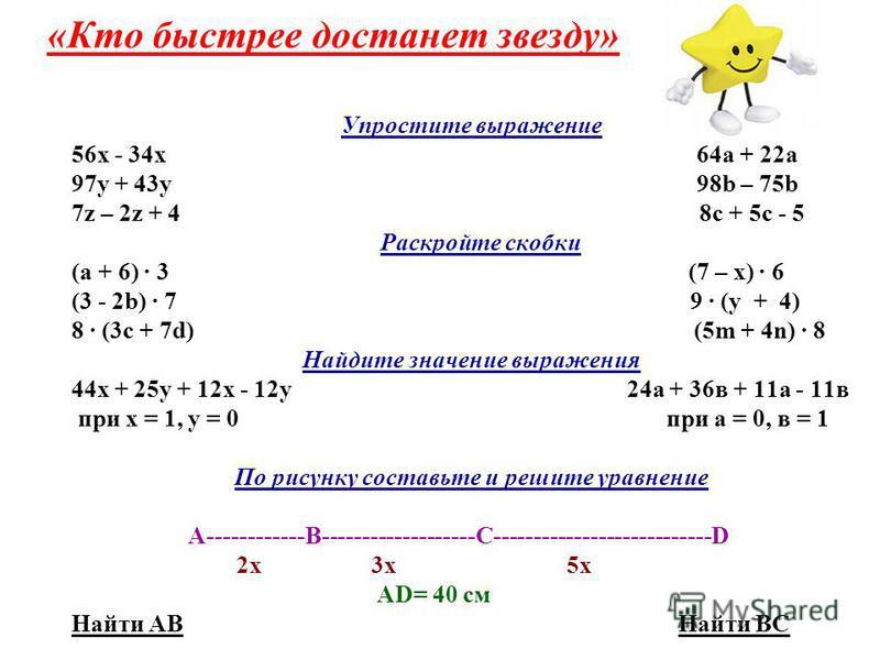 «Кто быстрее достанет звезду» Упростите выражение 56 х - 34 х 64a + 22a 97 у + 43 у 98b – 75b 7z – 2z + 4 8c + 5c - 5 Раскройте скобки (а + 6) · 3 (7 – х) · 6 (3 - 2b) · 7 9 · (у + 4) 8 · (3c + 7d) (5m + 4n) · 8 Найдите значение выражения 44 х + 25 у