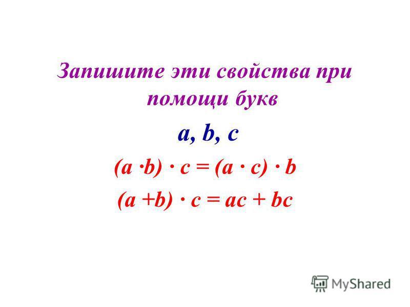 Запишите эти свойства при помощи букв a, b, c (a ·b) · c = (a · c) · b (a +b) · c = ac + bc