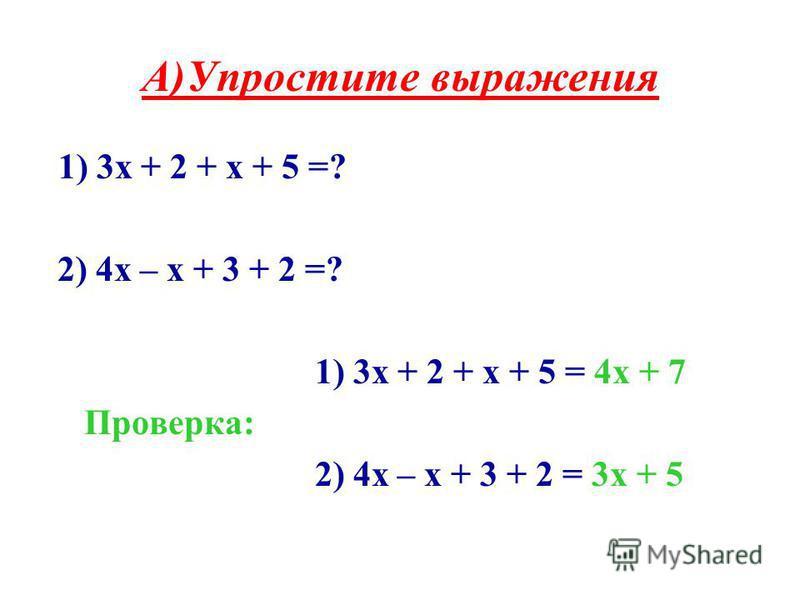 А)Упростите выражения 1) 3 х + 2 + х + 5 =? 2) 4 х – х + 3 + 2 =? 1) 3 х + 2 + х + 5 = 4 х + 7 Проверка: 2) 4 х – х + 3 + 2 = 3 х + 5