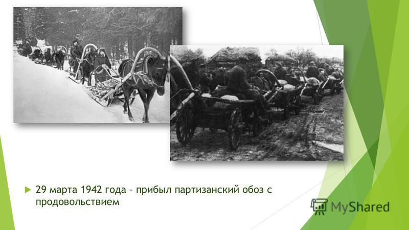 29 марта 1942 года – прибыл партизанский обоз с продовольствием