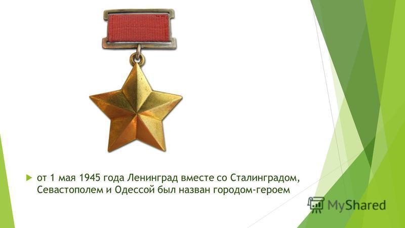 от 1 мая 1945 года Ленинград вместе со Сталинградом, Севастополем и Одессой был назван городом-героем