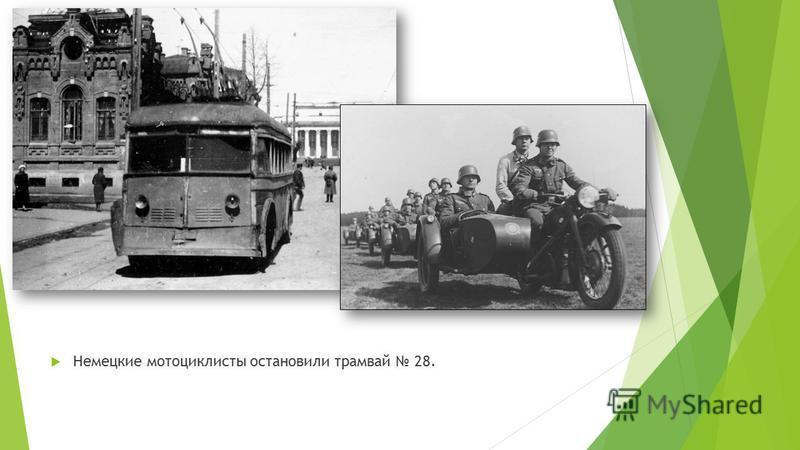 Немецкие мотоциклисты остановили трамвай 28.