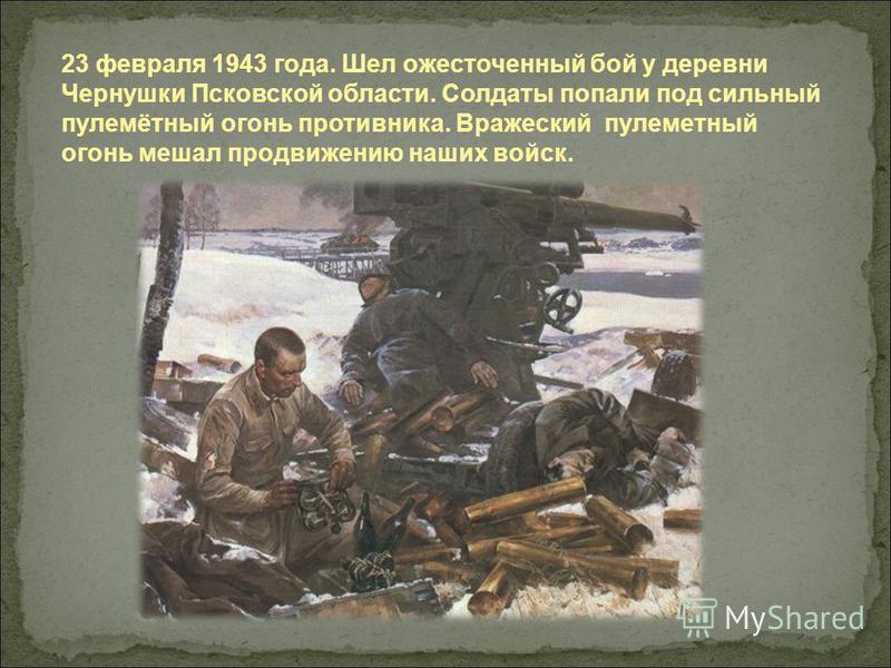 23 февраля 1943 года. Шел ожесточенный бой у деревни Чернушки Псковской области. Солдаты попали под сильный пулемётный огонь противника. Вражеский пулеметный огонь мешал продвижению наших войск.
