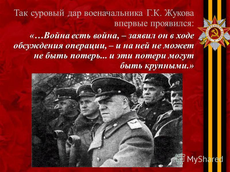 Так суровый дар военачальника Г.К. Жукова впервые проявился: «…Война есть война, – заявил он в ходе обсуждения операции, – и на ней не может не быть потерь... и эти потери могут быть крупными.»