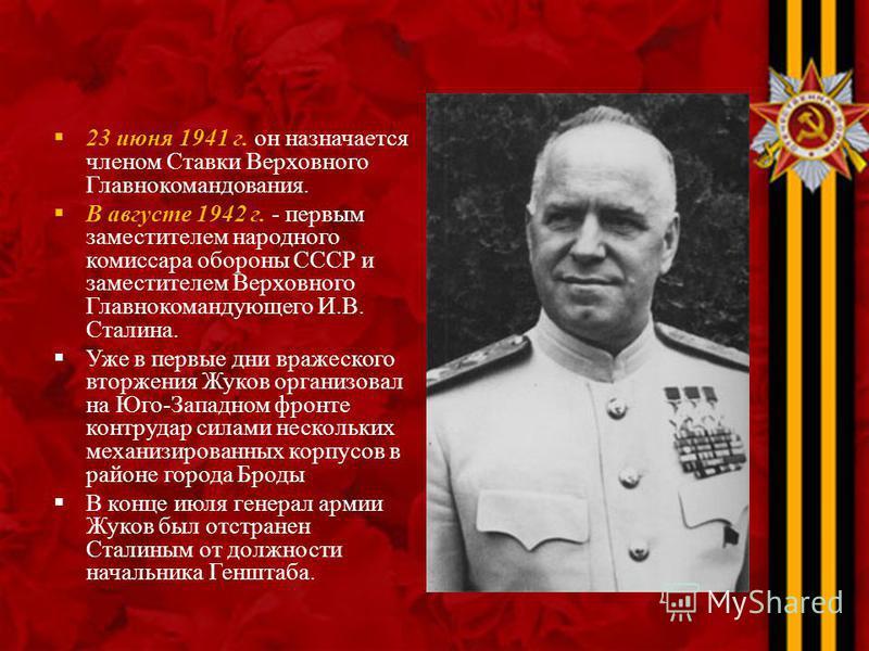 23 июня 1941 г. он назначается членом Ставки Верховного Главнокомандования. В августе 1942 г. - первым заместителем народного комиссара обороны СССР и заместителем Верховного Главнокомандующего И.В. Сталина. Уже в первые дни вражеского вторжения Жуко