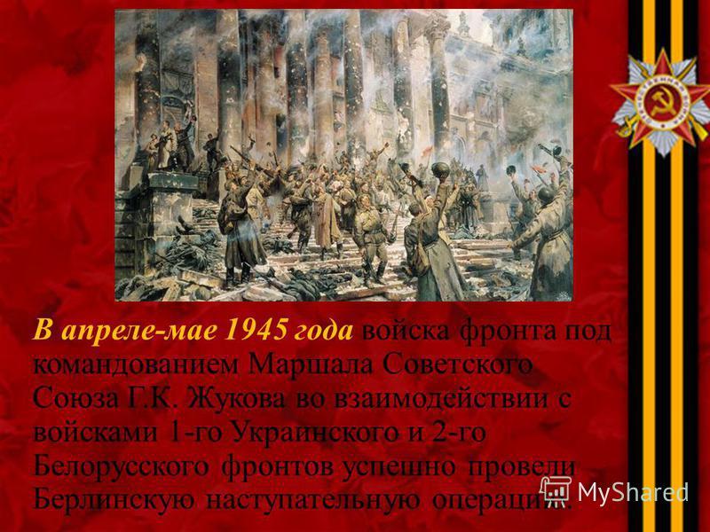 В апреле-мае 1945 года войска фронта под командованием Маршала Советского Союза Г.К. Жукова во взаимодействии с войсками 1-го Украинского и 2-го Белорусского фронтов успешно провели Берлинскую наступательную операцию.